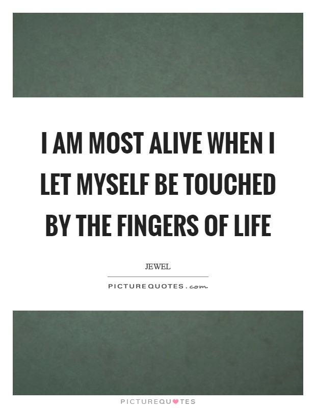 I am most alive when I let myself be touched by the fingers of life Picture Quote #1