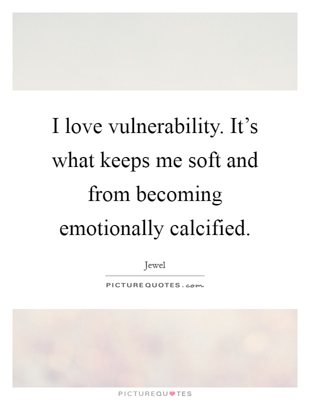 I love vulnerability. It's what keeps me soft and from becoming emotionally calcified Picture Quote #1