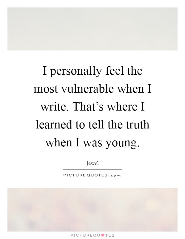 I personally feel the most vulnerable when I write. That's where I learned to tell the truth when I was young Picture Quote #1