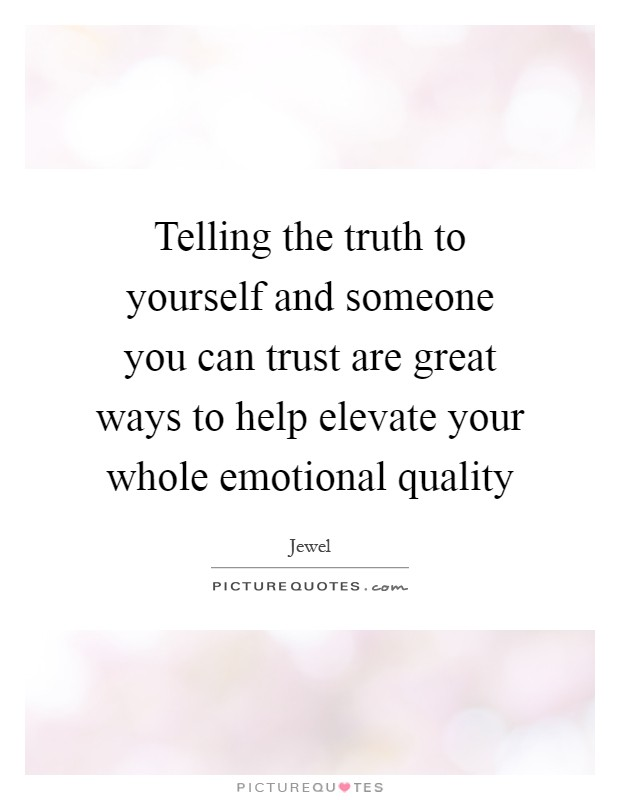 Telling the truth to yourself and someone you can trust are great ways to help elevate your whole emotional quality Picture Quote #1