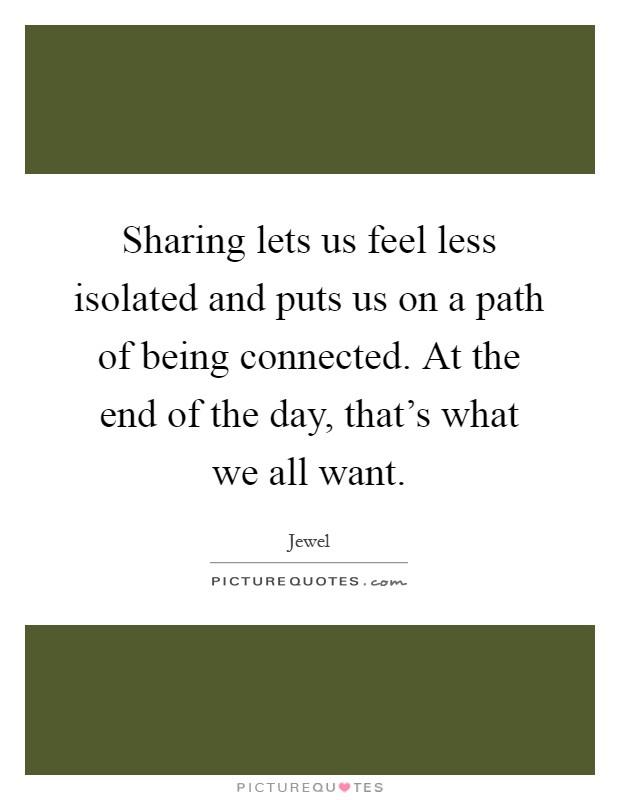 Sharing lets us feel less isolated and puts us on a path of being connected. At the end of the day, that's what we all want Picture Quote #1