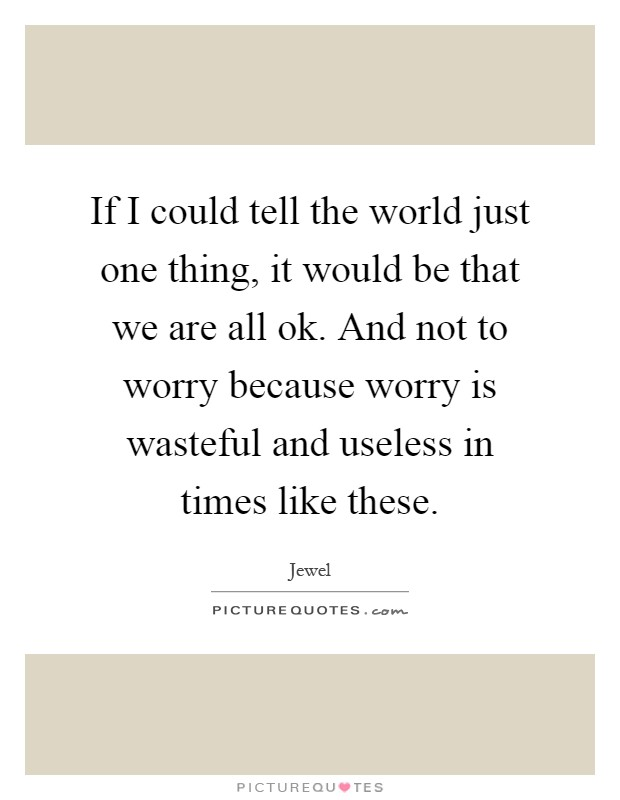 If I could tell the world just one thing, it would be that we are all ok. And not to worry because worry is wasteful and useless in times like these Picture Quote #1