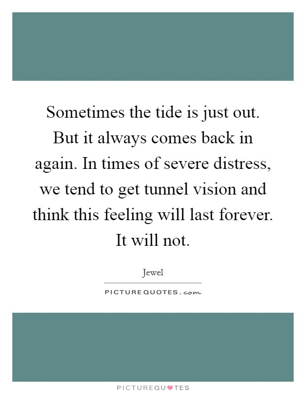 Sometimes the tide is just out. But it always comes back in again. In times of severe distress, we tend to get tunnel vision and think this feeling will last forever. It will not Picture Quote #1