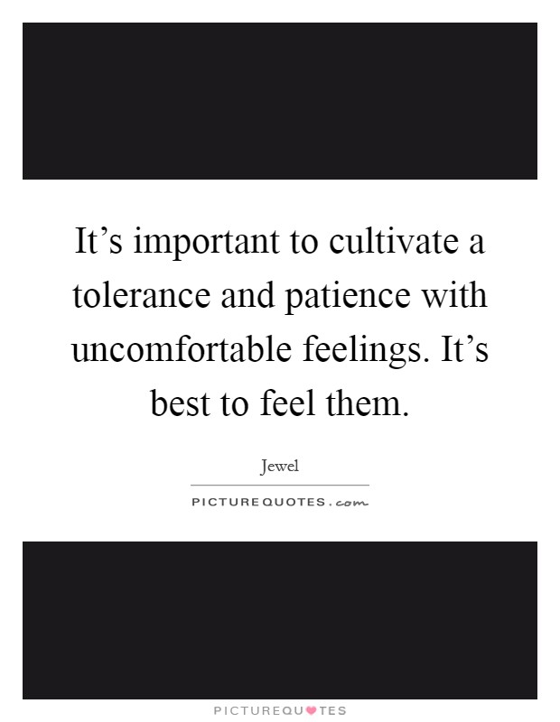 It's important to cultivate a tolerance and patience with uncomfortable feelings. It's best to feel them Picture Quote #1