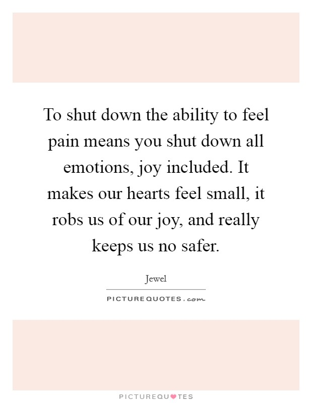 To shut down the ability to feel pain means you shut down all emotions, joy included. It makes our hearts feel small, it robs us of our joy, and really keeps us no safer Picture Quote #1