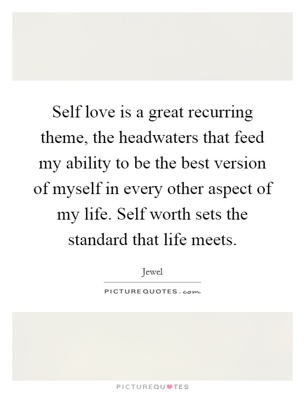 Self love is a great recurring theme, the headwaters that feed my ability to be the best version of myself in every other aspect of my life. Self worth sets the standard that life meets Picture Quote #1