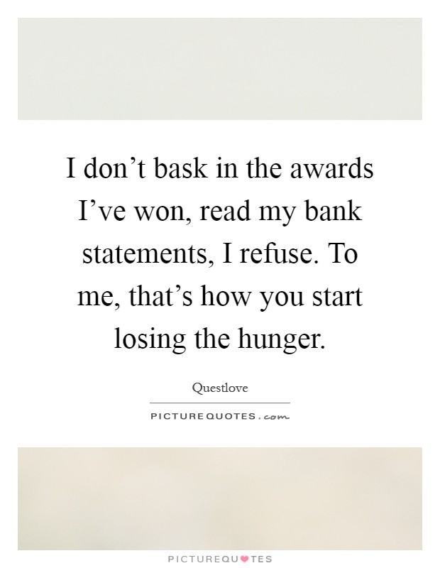 I don't bask in the awards I've won, read my bank statements, I refuse. To me, that's how you start losing the hunger Picture Quote #1