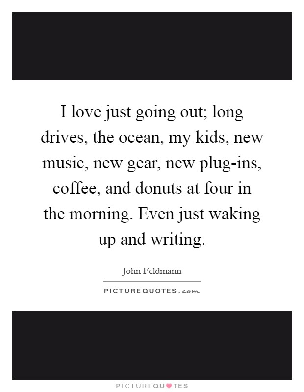 I love just going out; long drives, the ocean, my kids, new music, new gear, new plug-ins, coffee, and donuts at four in the morning. Even just waking up and writing Picture Quote #1
