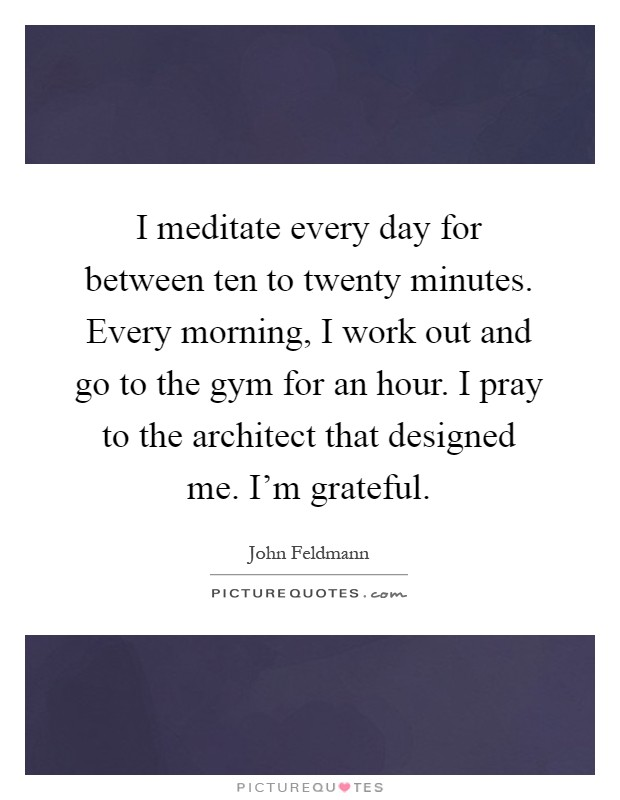 I meditate every day for between ten to twenty minutes. Every morning, I work out and go to the gym for an hour. I pray to the architect that designed me. I'm grateful Picture Quote #1