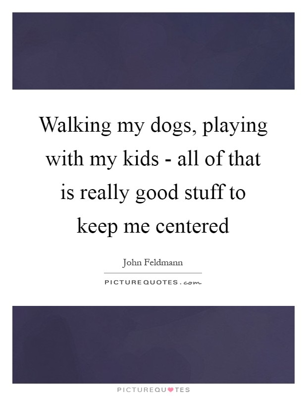 Walking my dogs, playing with my kids - all of that is really good stuff to keep me centered Picture Quote #1