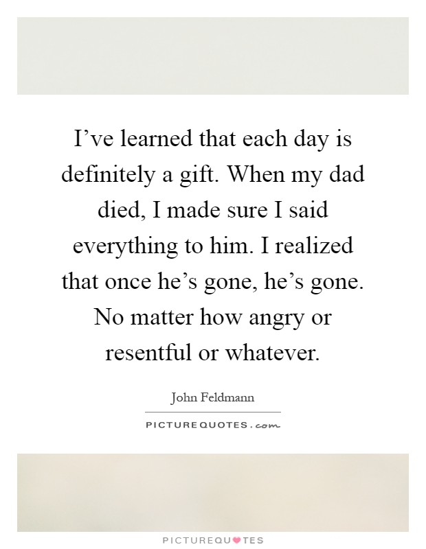 I've learned that each day is definitely a gift. When my dad died, I made sure I said everything to him. I realized that once he's gone, he's gone. No matter how angry or resentful or whatever Picture Quote #1