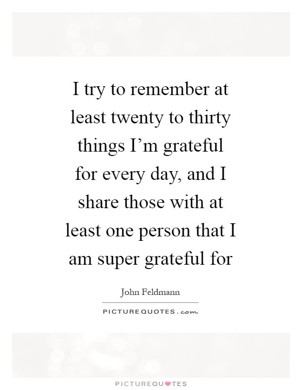 I try to remember at least twenty to thirty things I'm grateful for every day, and I share those with at least one person that I am super grateful for Picture Quote #1