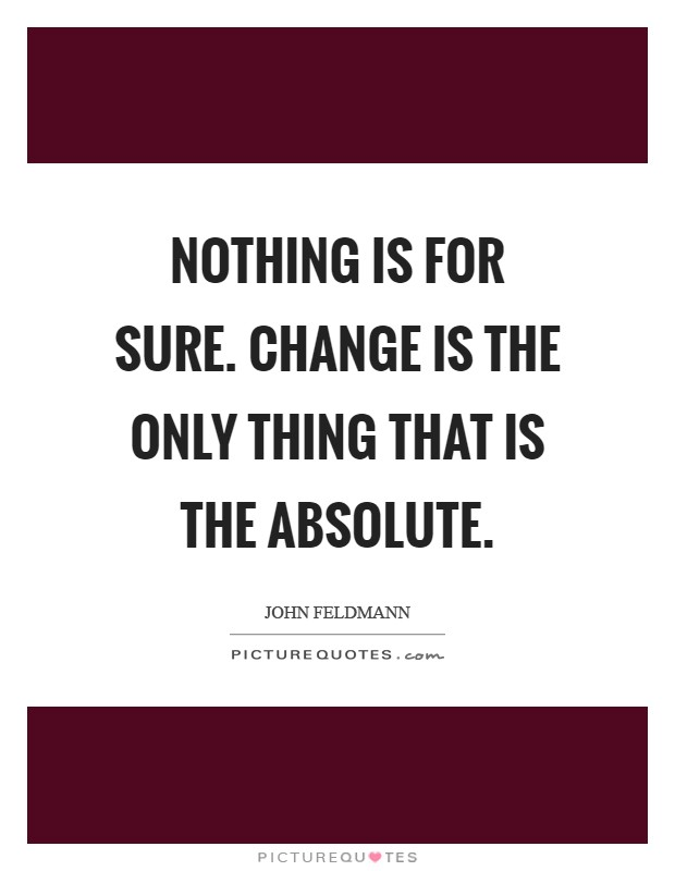 Nothing is for sure. Change is the only thing that is the absolute Picture Quote #1