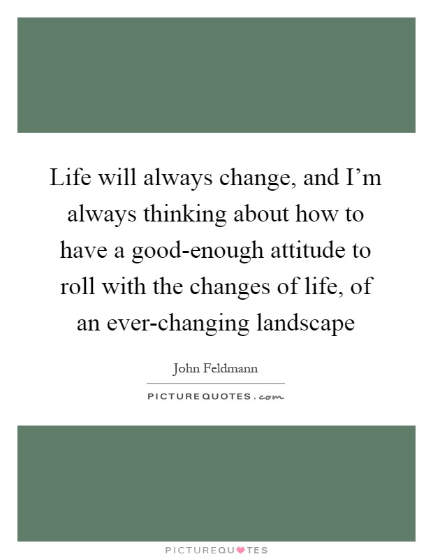 Life will always change, and I'm always thinking about how to have a good-enough attitude to roll with the changes of life, of an ever-changing landscape Picture Quote #1