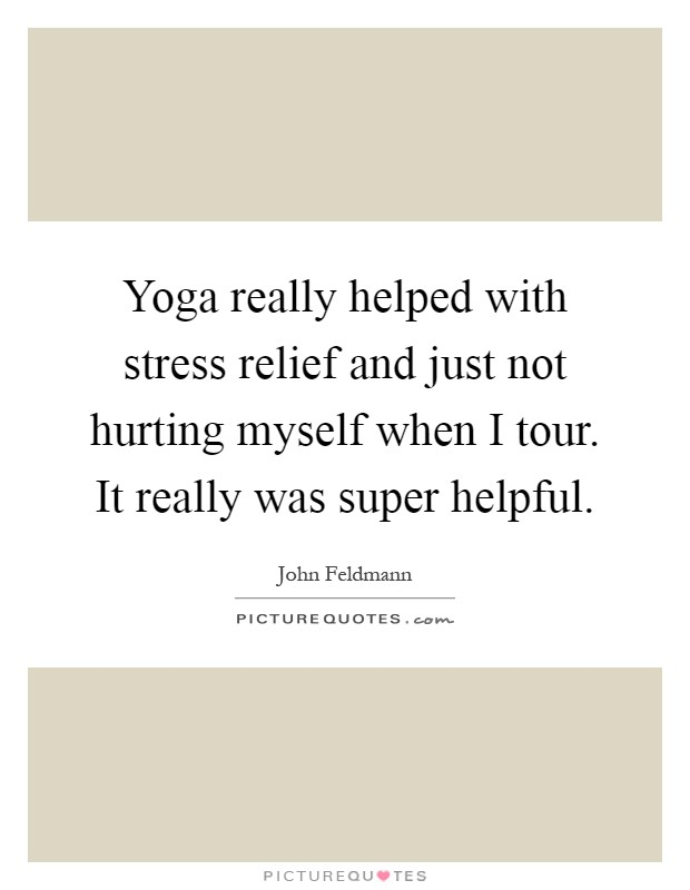 Yoga really helped with stress relief and just not hurting myself when I tour. It really was super helpful Picture Quote #1