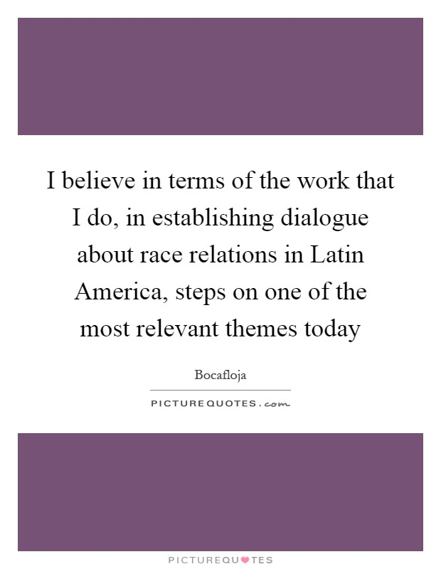 I believe in terms of the work that I do, in establishing dialogue about race relations in Latin America, steps on one of the most relevant themes today Picture Quote #1