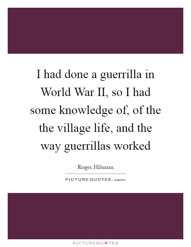 I had done a guerrilla in World War II, so I had some knowledge of, of the the village life, and the way guerrillas worked Picture Quote #1