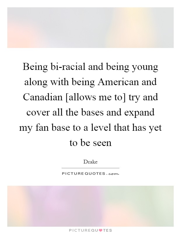 Being bi-racial and being young along with being American and Canadian [allows me to] try and cover all the bases and expand my fan base to a level that has yet to be seen Picture Quote #1