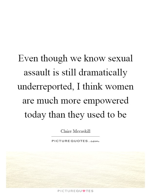Even though we know sexual assault is still dramatically underreported, I think women are much more empowered today than they used to be Picture Quote #1