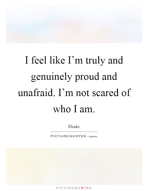 I feel like I'm truly and genuinely proud and unafraid. I'm not scared of who I am Picture Quote #1