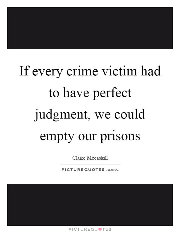 If every crime victim had to have perfect judgment, we could empty our prisons Picture Quote #1