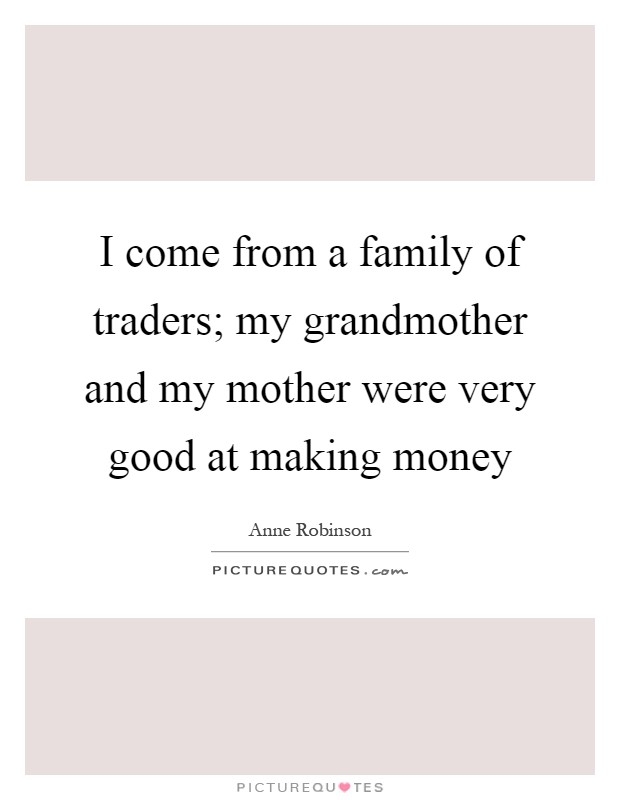 I come from a family of traders; my grandmother and my mother were very good at making money Picture Quote #1