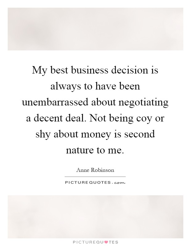 My best business decision is always to have been unembarrassed about negotiating a decent deal. Not being coy or shy about money is second nature to me Picture Quote #1