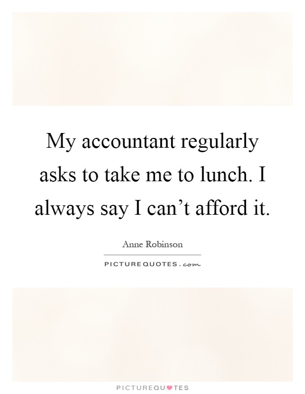 My accountant regularly asks to take me to lunch. I always say I can't afford it Picture Quote #1