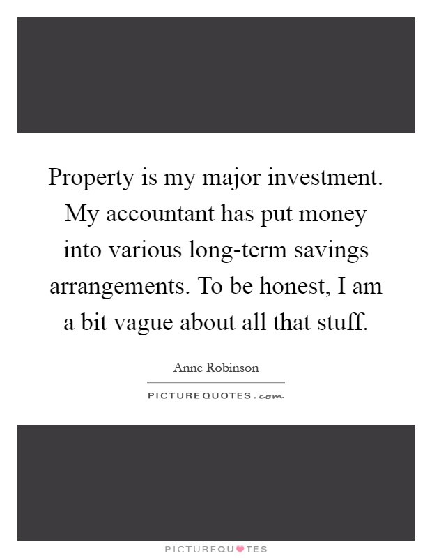 Property is my major investment. My accountant has put money into various long-term savings arrangements. To be honest, I am a bit vague about all that stuff Picture Quote #1