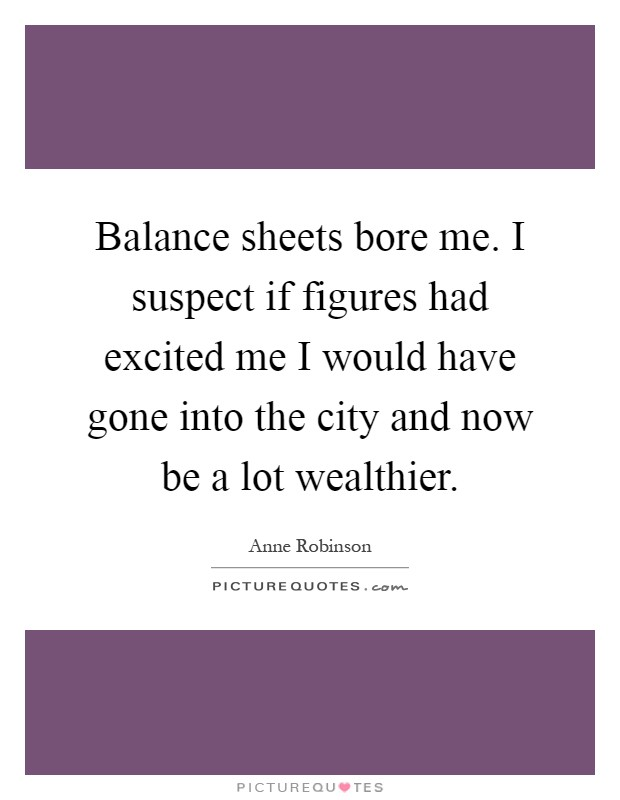Balance sheets bore me. I suspect if figures had excited me I would have gone into the city and now be a lot wealthier Picture Quote #1