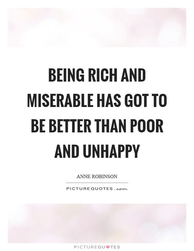 Being rich and miserable has got to be better than poor and unhappy Picture Quote #1