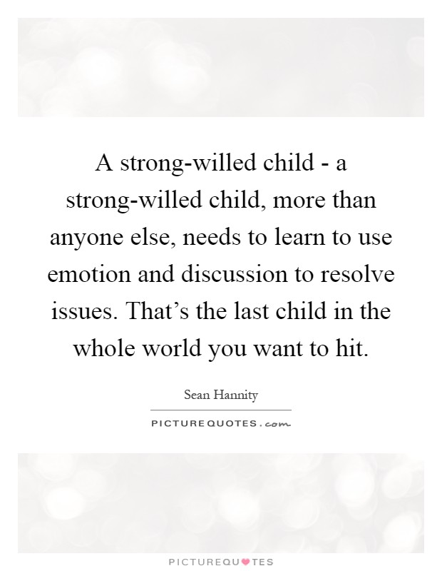 A strong-willed child - a strong-willed child, more than anyone else, needs to learn to use emotion and discussion to resolve issues. That's the last child in the whole world you want to hit Picture Quote #1