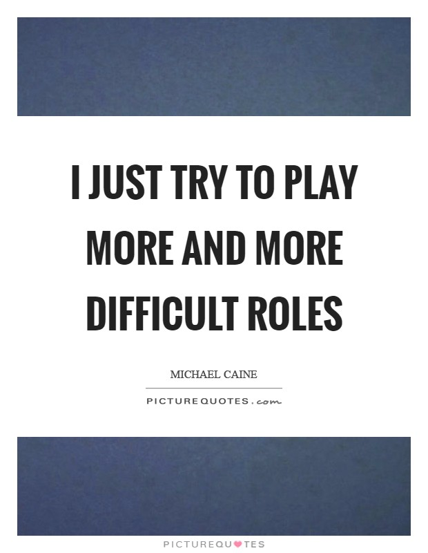 I just try to play more and more difficult roles Picture Quote #1