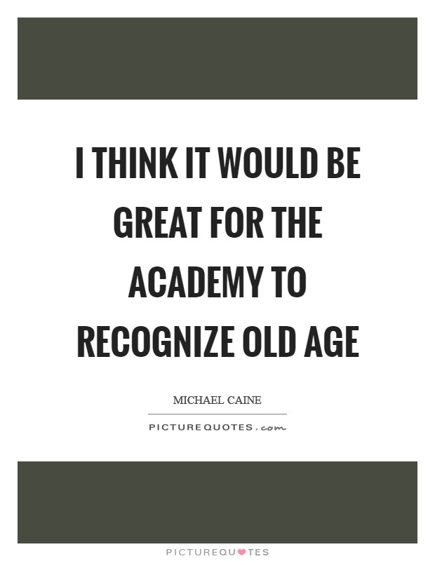 I think it would be great for the Academy to recognize old age Picture Quote #1