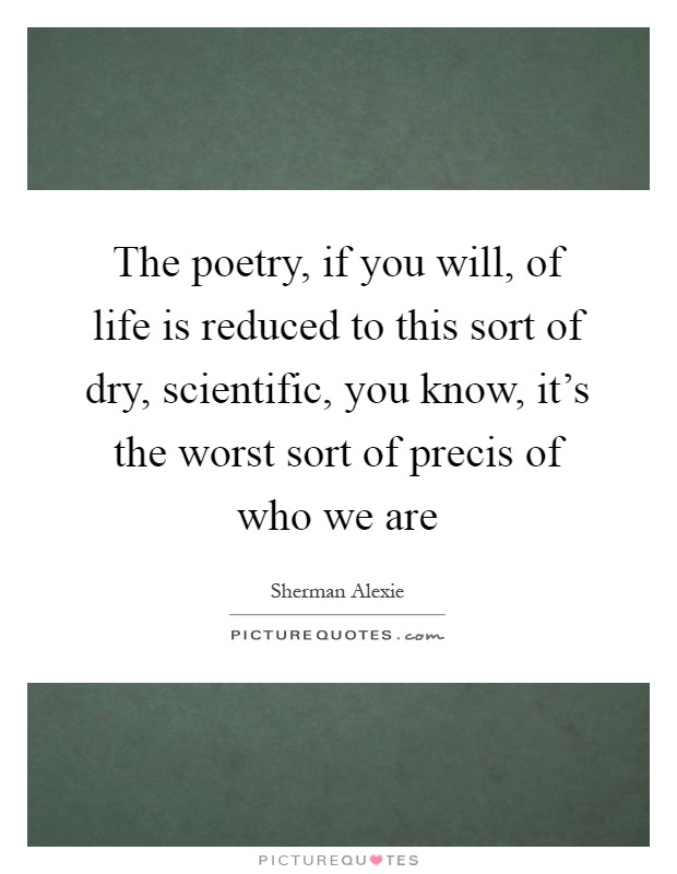 The poetry, if you will, of life is reduced to this sort of dry, scientific, you know, it's the worst sort of precis of who we are Picture Quote #1