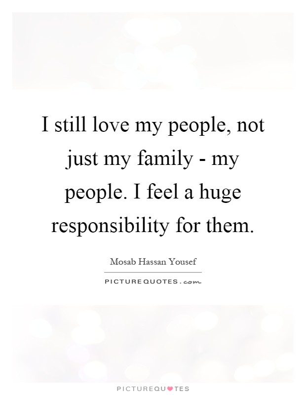 I still love my people, not just my family - my people. I feel a huge responsibility for them Picture Quote #1