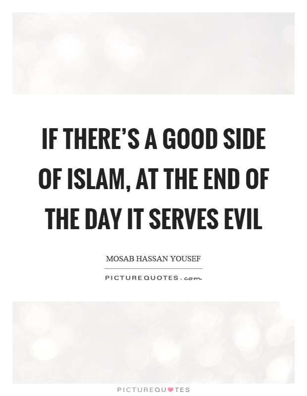 If there's a good side of Islam, at the end of the day it serves evil Picture Quote #1