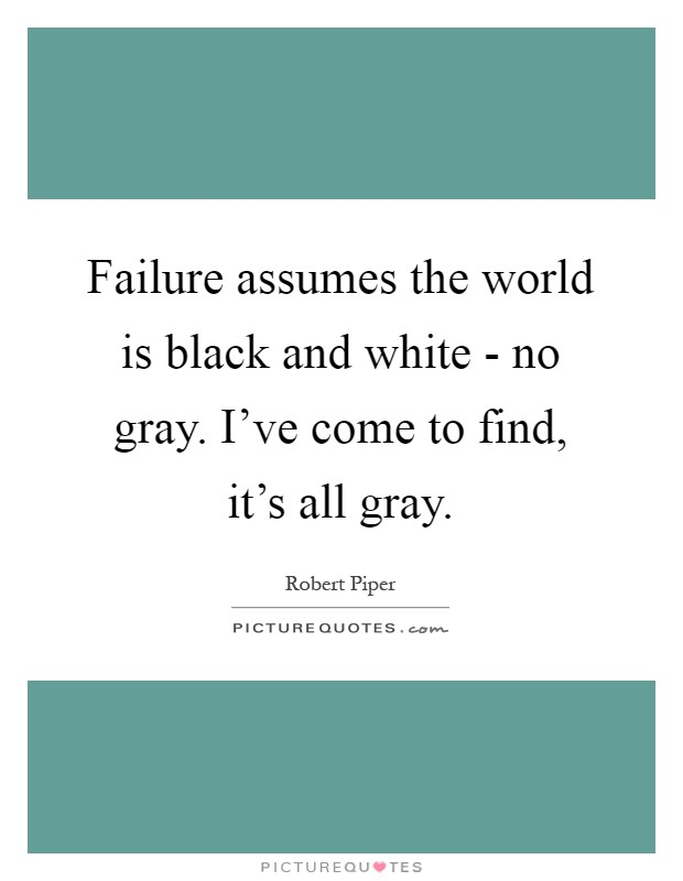 Failure assumes the world is black and white - no gray. I've come to find, it's all gray Picture Quote #1
