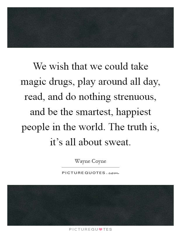 We wish that we could take magic drugs, play around all day, read, and do nothing strenuous, and be the smartest, happiest people in the world. The truth is, it's all about sweat Picture Quote #1