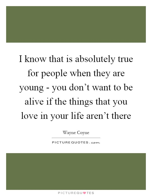 I know that is absolutely true for people when they are young - you don't want to be alive if the things that you love in your life aren't there Picture Quote #1