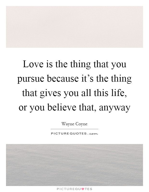 Love is the thing that you pursue because it's the thing that gives you all this life, or you believe that, anyway Picture Quote #1