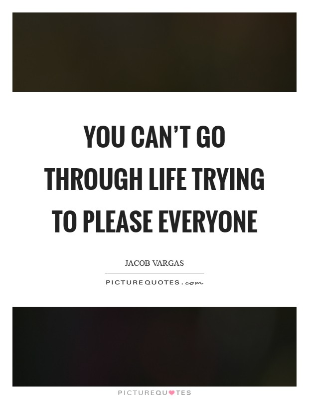 You can't go through life trying to please everyone Picture Quote #1