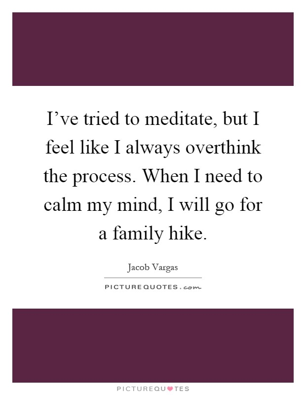 I've tried to meditate, but I feel like I always overthink the process. When I need to calm my mind, I will go for a family hike Picture Quote #1