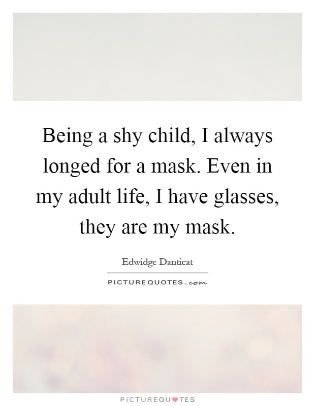 Being a shy child, I always longed for a mask. Even in my adult life, I have glasses, they are my mask Picture Quote #1