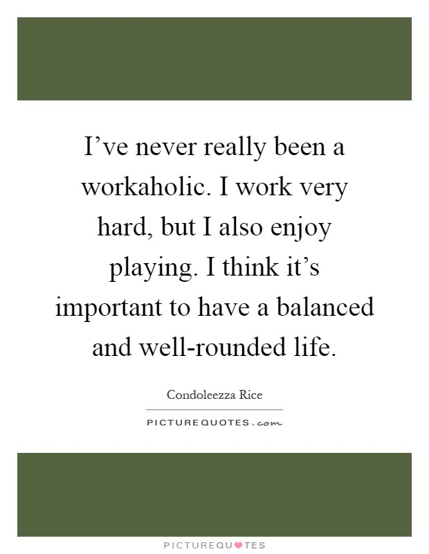 I've never really been a workaholic. I work very hard, but I also enjoy playing. I think it's important to have a balanced and well-rounded life Picture Quote #1