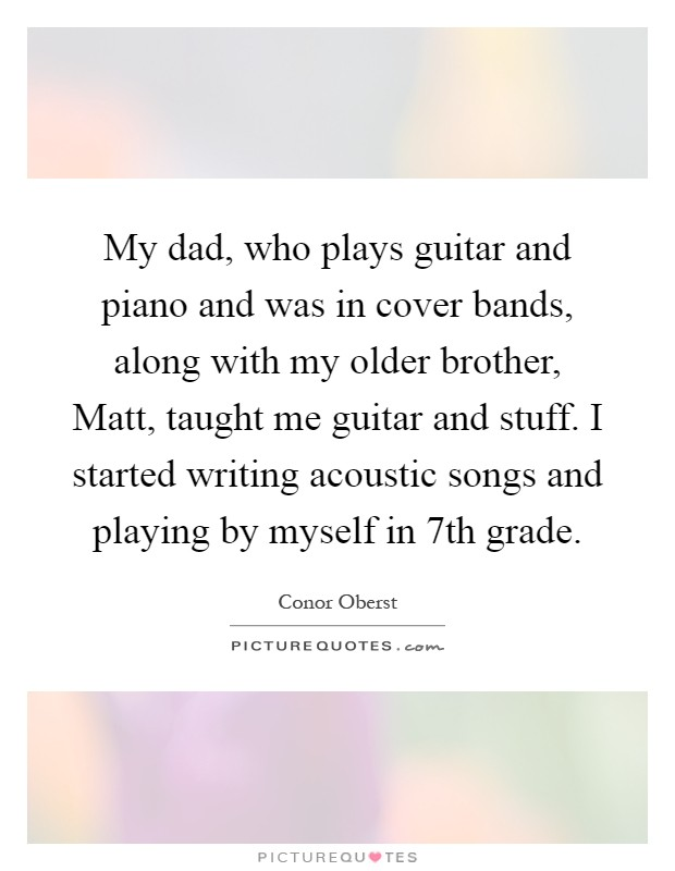 My dad, who plays guitar and piano and was in cover bands, along with my older brother, Matt, taught me guitar and stuff. I started writing acoustic songs and playing by myself in 7th grade Picture Quote #1