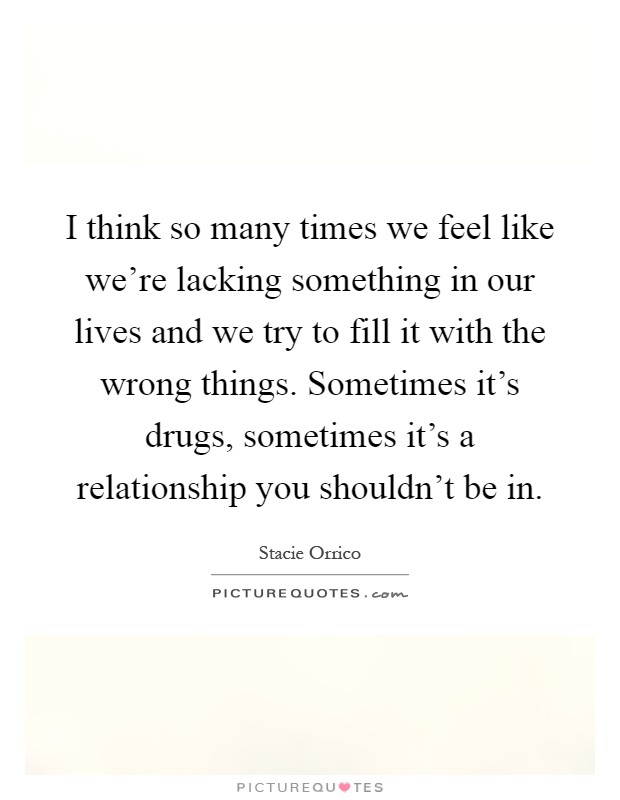 I think so many times we feel like we're lacking something in our lives and we try to fill it with the wrong things. Sometimes it's drugs, sometimes it's a relationship you shouldn't be in Picture Quote #1