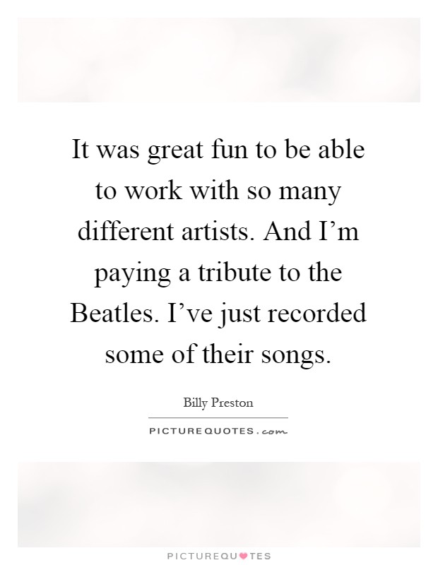 It was great fun to be able to work with so many different artists. And I'm paying a tribute to the Beatles. I've just recorded some of their songs Picture Quote #1
