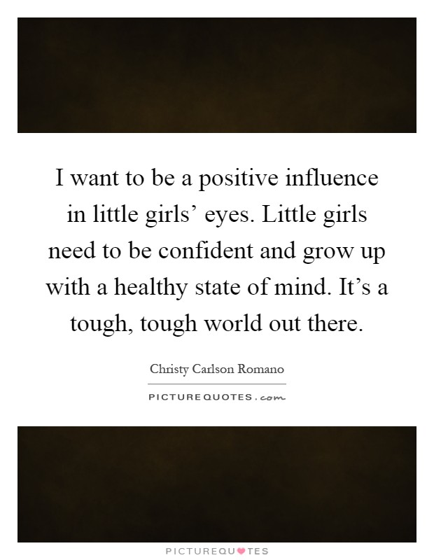 I want to be a positive influence in little girls' eyes. Little girls need to be confident and grow up with a healthy state of mind. It's a tough, tough world out there Picture Quote #1