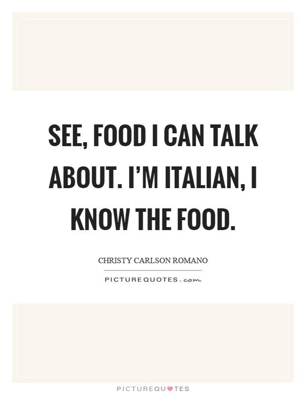 See, food I can talk about. I'm Italian, I know the food Picture Quote #1